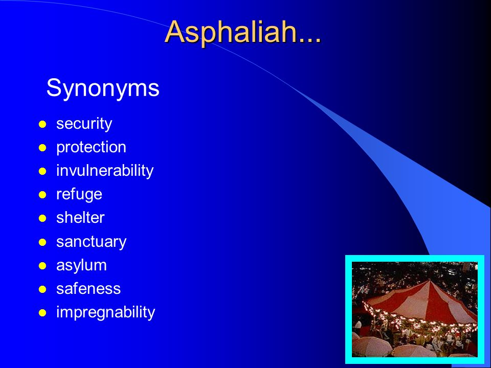 Asphaliah l the condition of being safe, that is: freedom from danger, risk, or injury; dwelling without fear or harm.