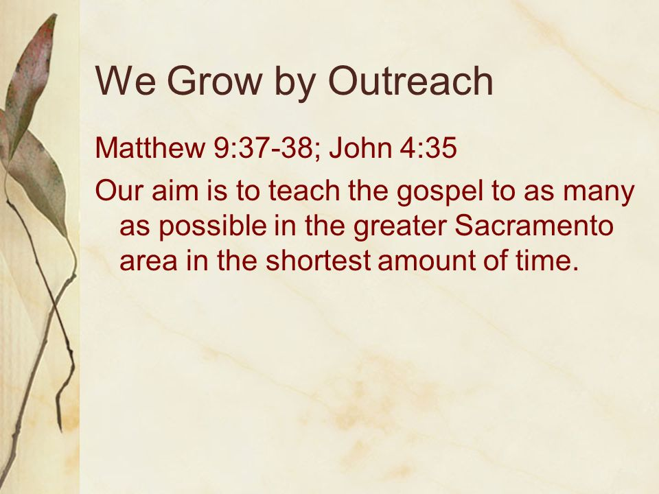 We Grow by Outreach Matthew 9:37-38; John 4:35 Our aim is to teach the gospel to as many as possible in the greater Sacramento area in the shortest amount of time.