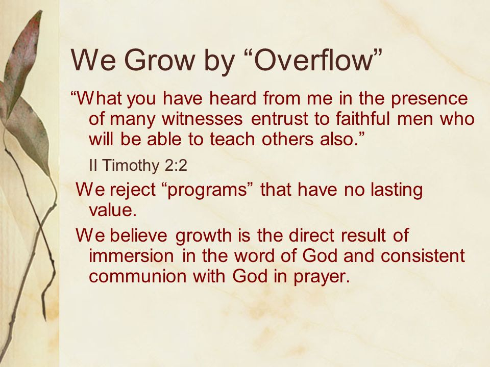 We Grow by Overflow What you have heard from me in the presence of many witnesses entrust to faithful men who will be able to teach others also. II Ti