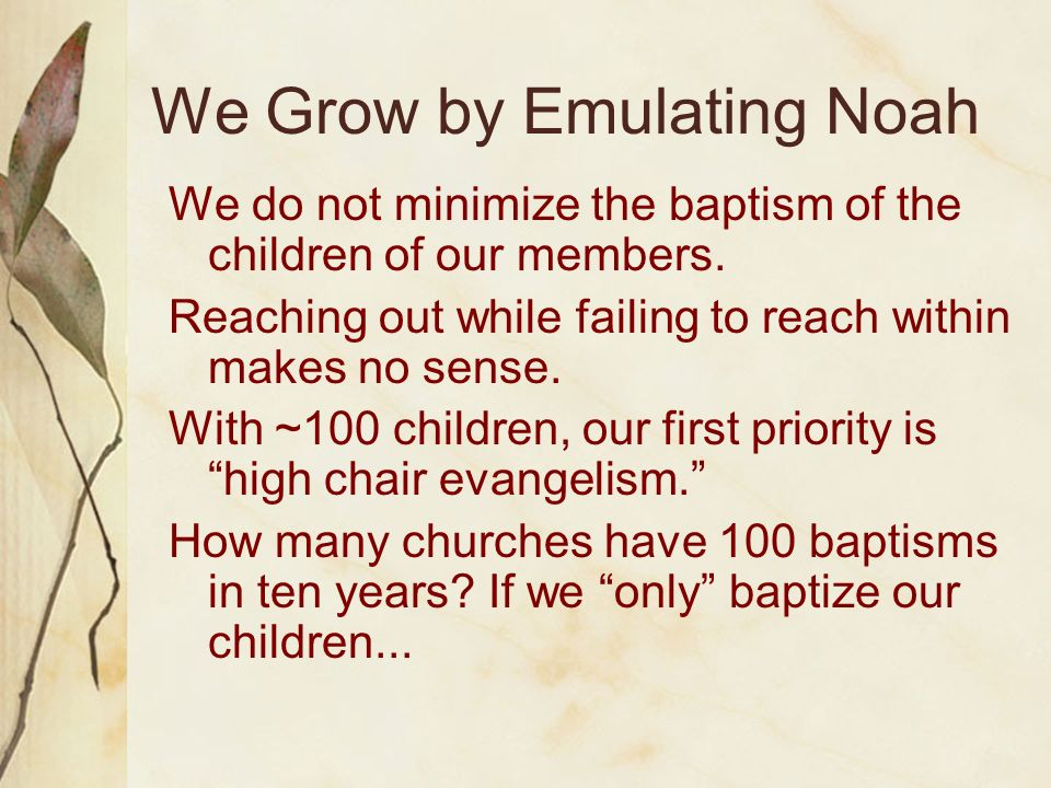 We Grow by Emulating Noah We do not minimize the baptism of the children of our members. Reaching out while failing to reach within makes no sense. Wi