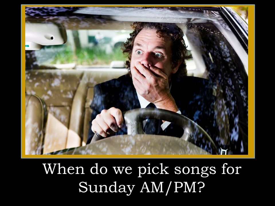 When do we pick songs for Sunday AM/PM