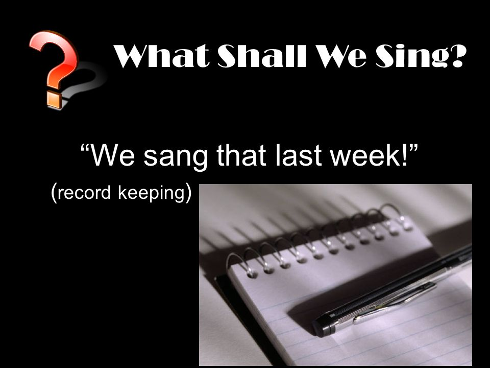 What Shall We Sing We sang that last week! ( record keeping )