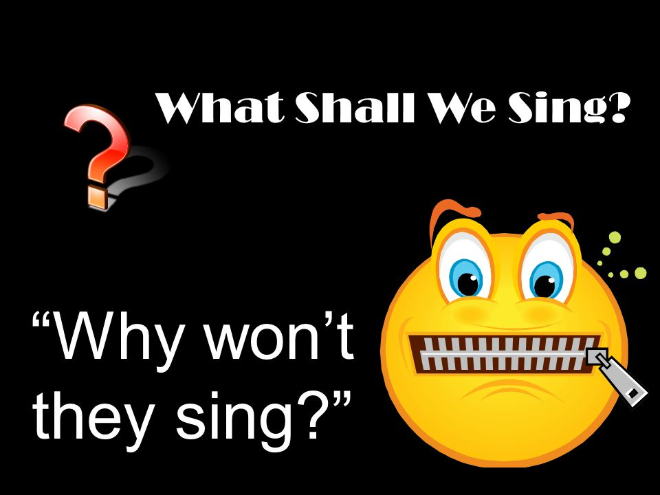What Shall We Sing? Why wont they sing?
