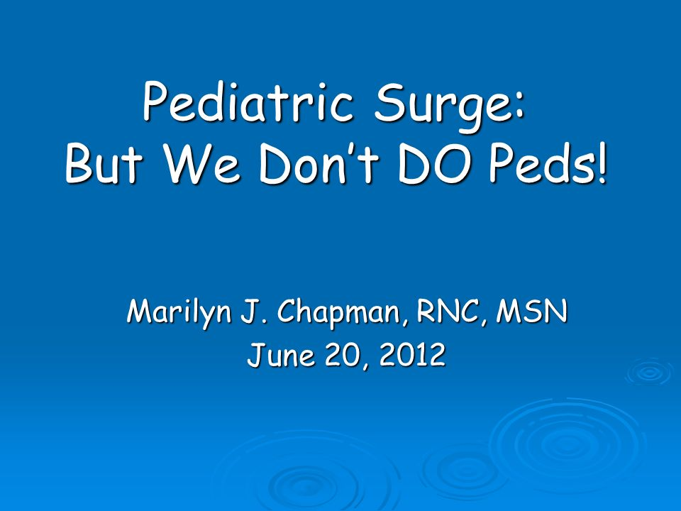 Pediatric Surge: But We Dont DO Peds! Marilyn J. Chapman, RNC, MSN June 20, 2012