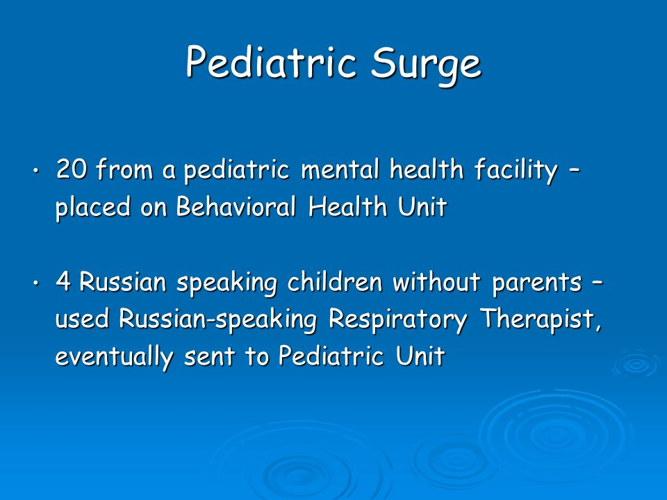 Pediatric Surge 20 from a pediatric mental health facility – 20 from a pediatric mental health facility – placed on Behavioral Health Unit placed on Behavioral Health Unit 4 Russian speaking children without parents – 4 Russian speaking children without parents – used Russian-speaking Respiratory Therapist, used Russian-speaking Respiratory Therapist, eventually sent to Pediatric Unit eventually sent to Pediatric Unit