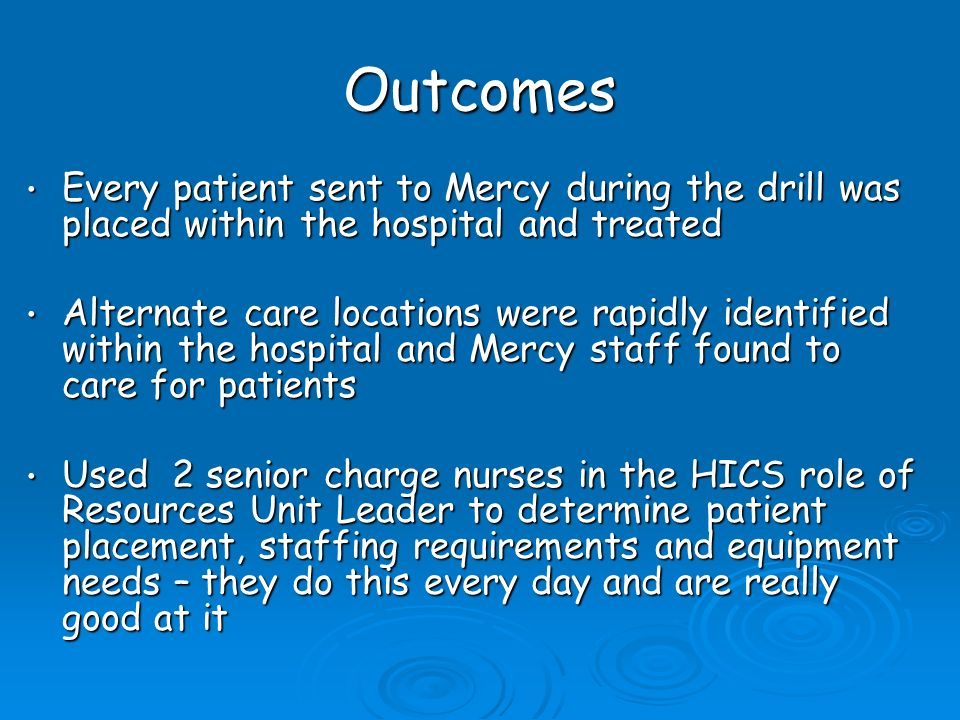 Outcomes Every patient sent to Mercy during the drill was placed within the hospital and treated Every patient sent to Mercy during the drill was placed within the hospital and treated Alternate care locations were rapidly identified within the hospital and Mercy staff found to care for patients Alternate care locations were rapidly identified within the hospital and Mercy staff found to care for patients Used 2 senior charge nurses in the HICS role of Resources Unit Leader to determine patient placement, staffing requirements and equipment needs – they do this every day and are really good at it Used 2 senior charge nurses in the HICS role of Resources Unit Leader to determine patient placement, staffing requirements and equipment needs – they do this every day and are really good at it