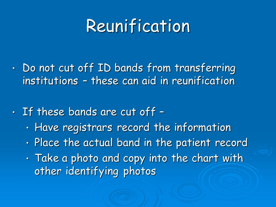 Reunification Do not cut off ID bands from transferring institutions – these can aid in reunification Do not cut off ID bands from transferring institutions – these can aid in reunification If these bands are cut off – If these bands are cut off – Have registrars record the information Have registrars record the information Place the actual band in the patient record Place the actual band in the patient record Take a photo and copy into the chart with other identifying photos Take a photo and copy into the chart with other identifying photos