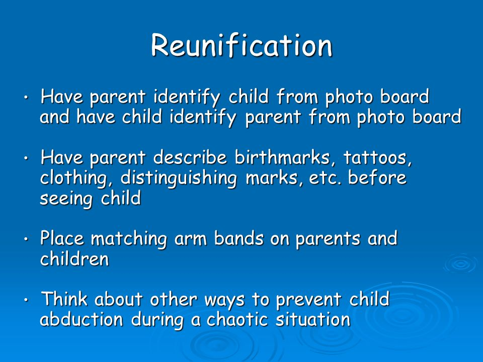 Reunification Have parent identify child from photo board Have parent identify child from photo board and have child identify parent from photo board and have child identify parent from photo board Have parent describe birthmarks, tattoos, Have parent describe birthmarks, tattoos, clothing, distinguishing marks, etc.