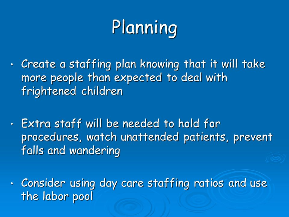 Planning Create a staffing plan knowing that it will take more people than expected to deal with frightened children Create a staffing plan knowing that it will take more people than expected to deal with frightened children Extra staff will be needed to hold for procedures, watch unattended patients, prevent falls and wandering Extra staff will be needed to hold for procedures, watch unattended patients, prevent falls and wandering Consider using day care staffing ratios and use the labor pool Consider using day care staffing ratios and use the labor pool