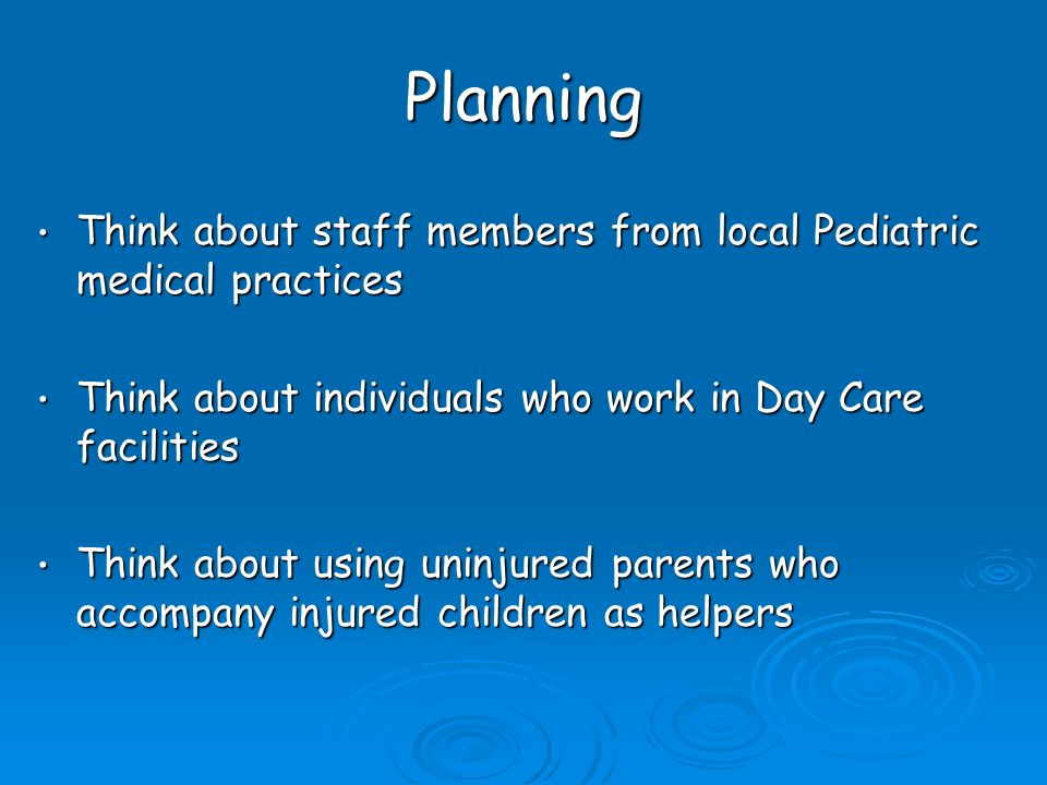 Planning Think about staff members from local Pediatric medical practices Think about staff members from local Pediatric medical practices Think about individuals who work in Day Care facilities Think about individuals who work in Day Care facilities Think about using uninjured parents who accompany injured children as helpers Think about using uninjured parents who accompany injured children as helpers