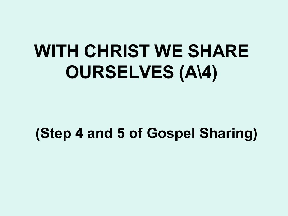 WITH CHRIST WE SHARE OURSELVES (A\4) (Step 4 and 5 of Gospel Sharing)