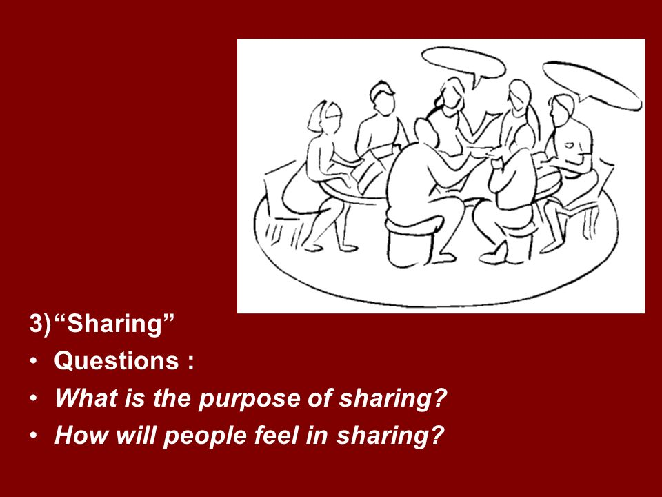 3)Sharing Questions : What is the purpose of sharing How will people feel in sharing