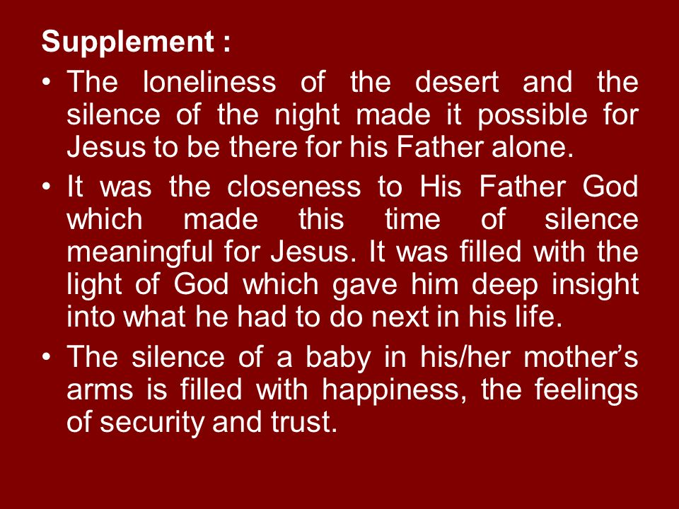 Supplement : The loneliness of the desert and the silence of the night made it possible for Jesus to be there for his Father alone.
