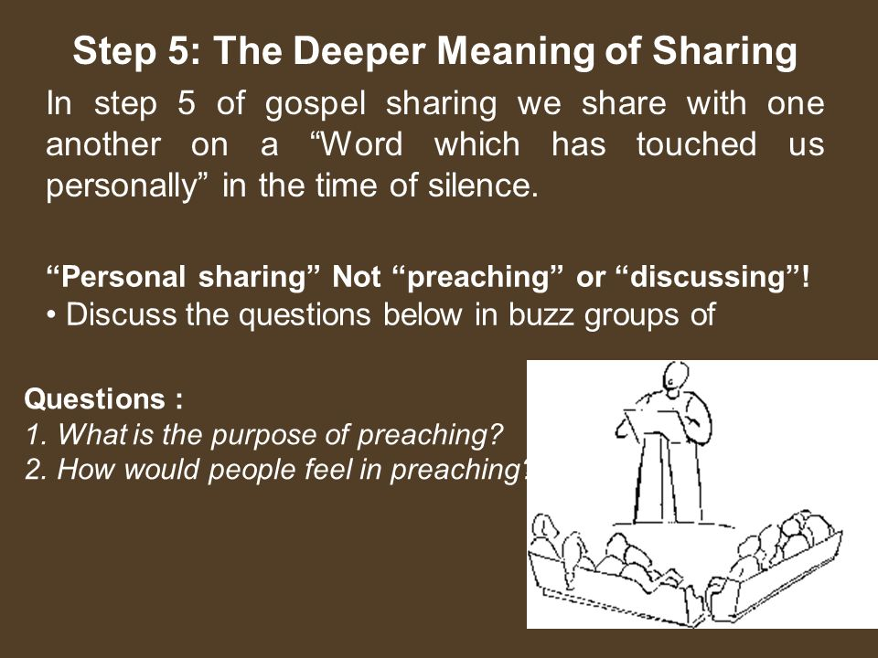 Step 5: The Deeper Meaning of Sharing In step 5 of gospel sharing we share with one another on a Word which has touched us personally in the time of silence.