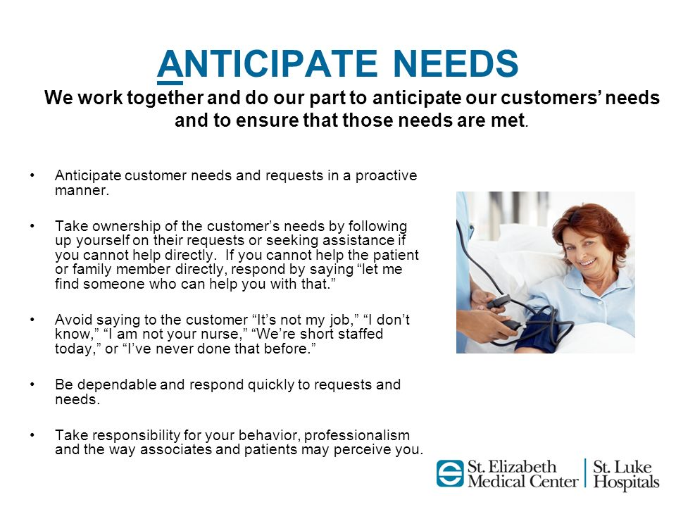 ANTICIPATE NEEDS Anticipate customer needs and requests in a proactive manner. Take ownership of the customers needs by following up yourself on their