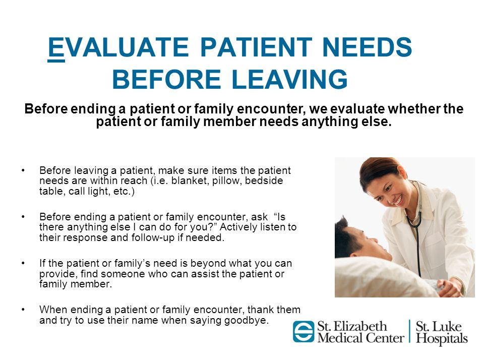 EVALUATE PATIENT NEEDS BEFORE LEAVING Before leaving a patient, make sure items the patient needs are within reach (i.e. blanket, pillow, bedside tabl