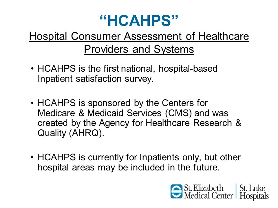 HCAHPS Hospital Consumer Assessment of Healthcare Providers and Systems HCAHPS is the first national, hospital-based Inpatient satisfaction survey. HC