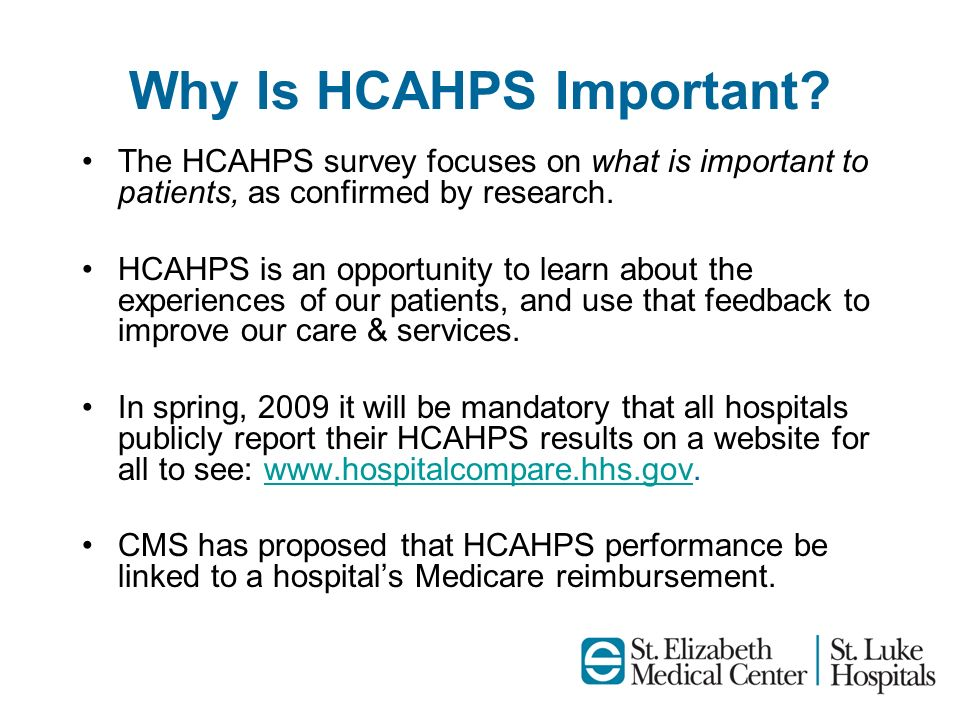 Why Is HCAHPS Important? The HCAHPS survey focuses on what is important to patients, as confirmed by research. HCAHPS is an opportunity to learn about