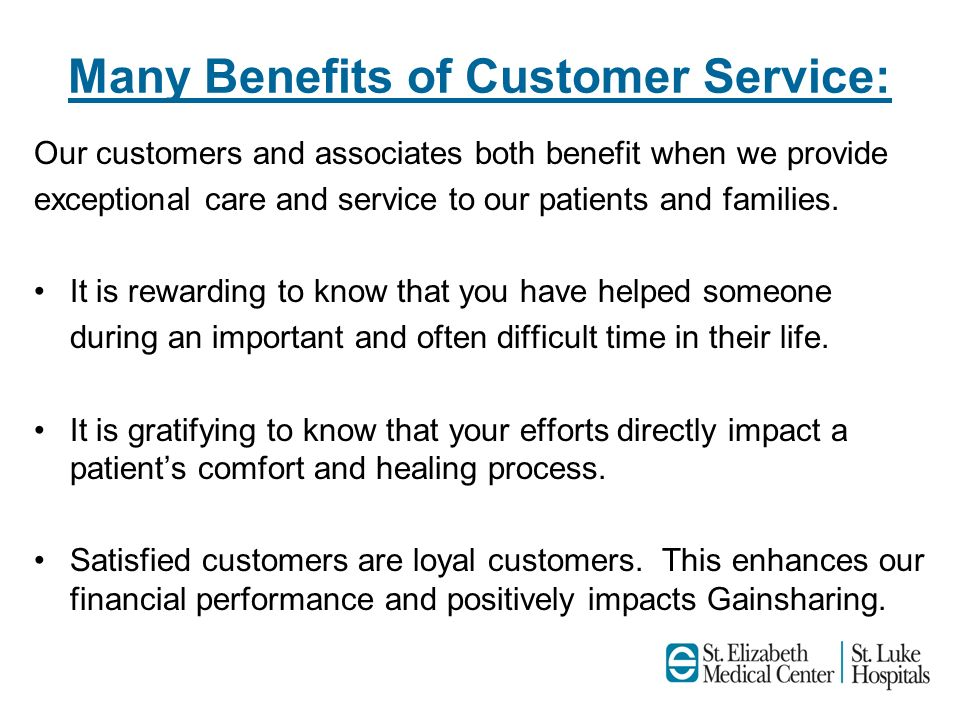 Many Benefits of Customer Service: Our customers and associates both benefit when we provide exceptional care and service to our patients and families
