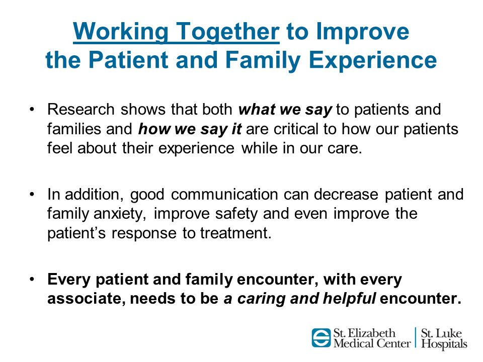 Working Together to Improve the Patient and Family Experience Research shows that both what we say to patients and families and how we say it are crit