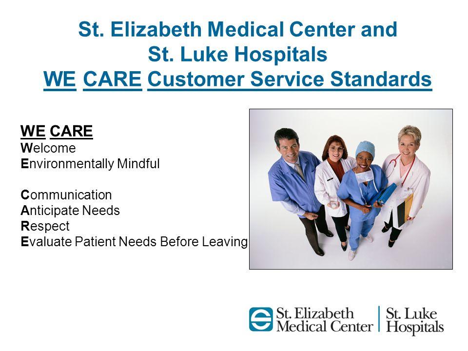 St. Elizabeth Medical Center and St. Luke Hospitals WE CARE Customer Service Standards WE CARE Welcome Environmentally Mindful Communication Anticipat