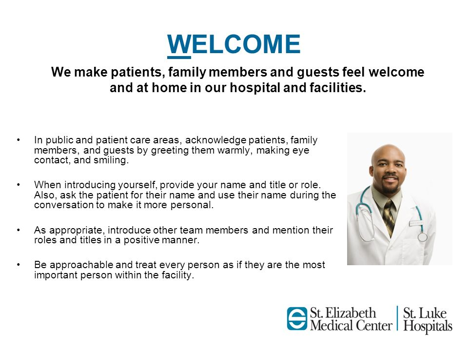 WELCOME In public and patient care areas, acknowledge patients, family members, and guests by greeting them warmly, making eye contact, and smiling. W