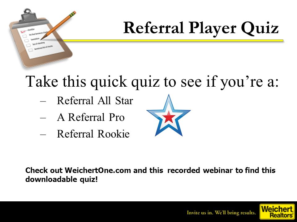 Referral Player Quiz Take this quick quiz to see if youre a: –Referral All Star –A Referral Pro –Referral Rookie Check out WeichertOne.com and this re