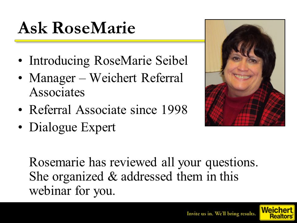 Ask RoseMarie Introducing RoseMarie Seibel Manager – Weichert Referral Associates Referral Associate since 1998 Dialogue Expert Rosemarie has reviewed