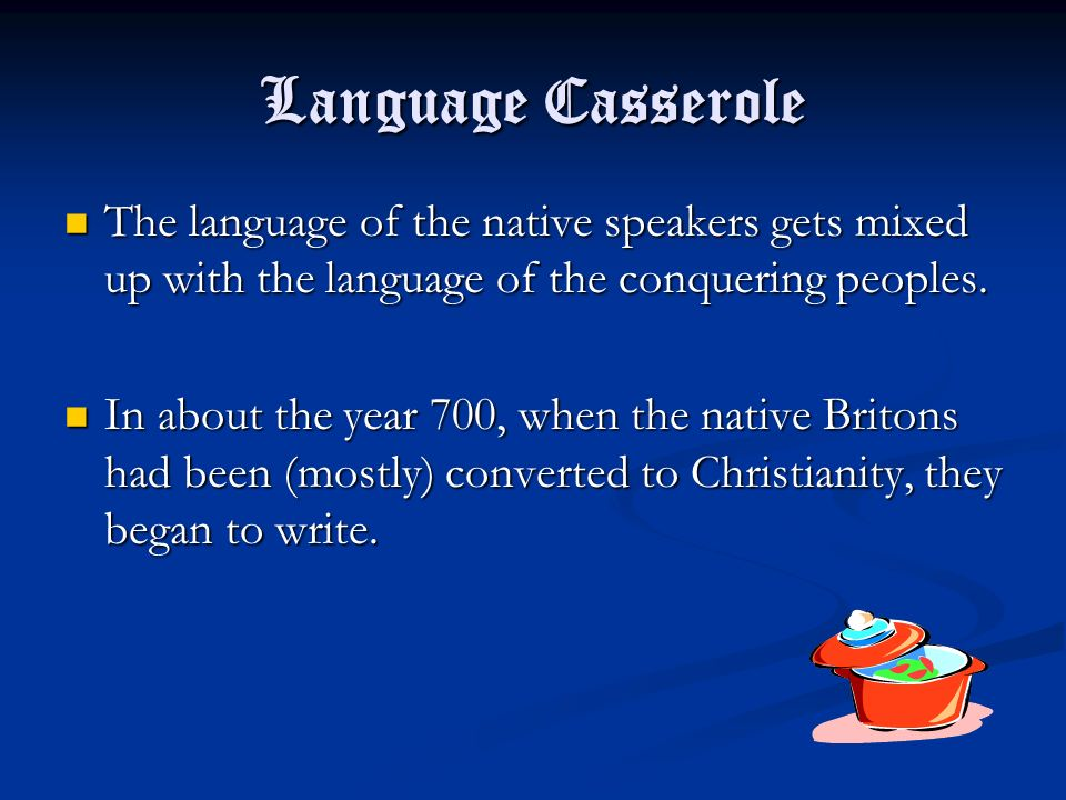 Language Casserole The language of the native speakers gets mixed up with the language of the conquering peoples. The language of the native speakers