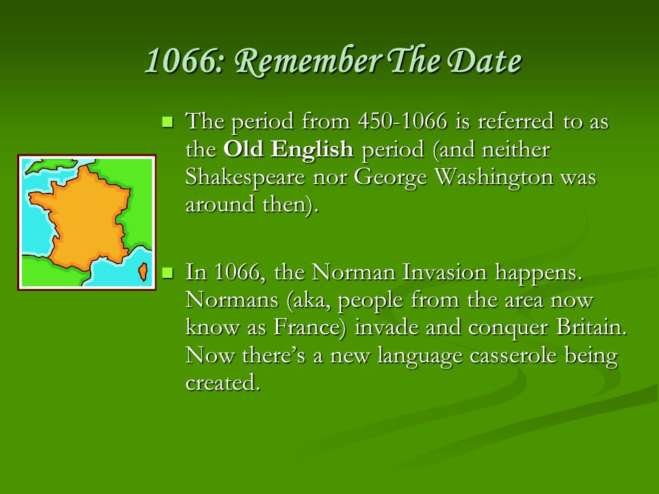 1066: Remember The Date The period from 450-1066 is referred to as the Old English period (and neither Shakespeare nor George Washington was around th