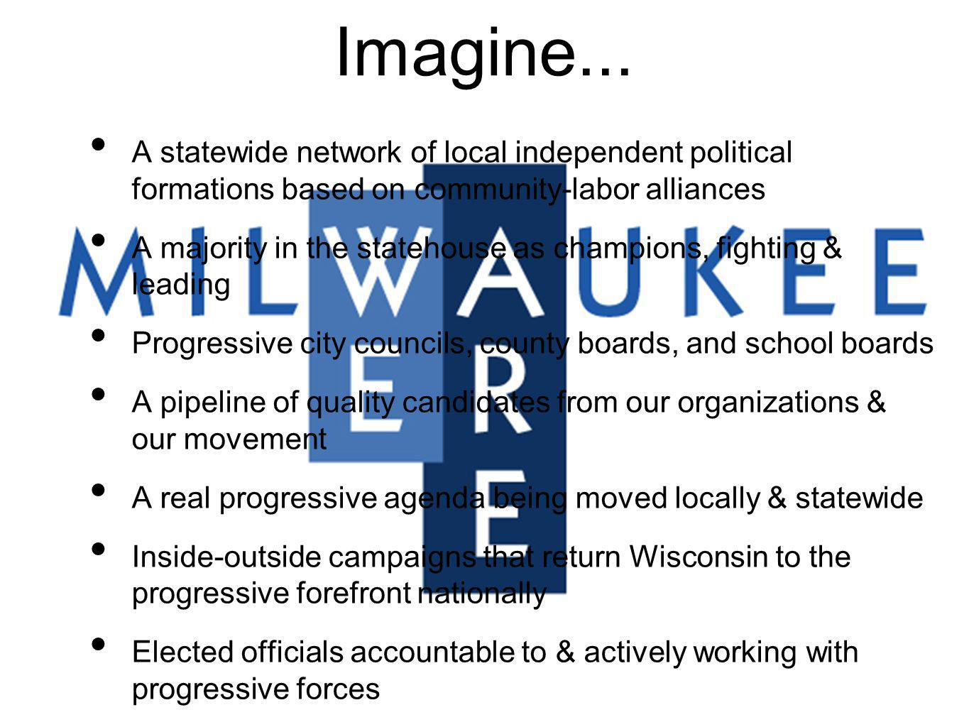 Imagine... A statewide network of local independent political formations based on community-labor alliances A majority in the statehouse as champions,