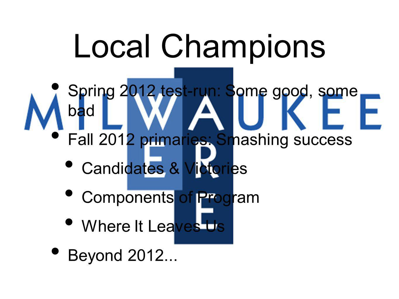 Local Champions Spring 2012 test-run: Some good, some bad Fall 2012 primaries: Smashing success Candidates & Victories Components of Program Where It Leaves Us Beyond 2012...
