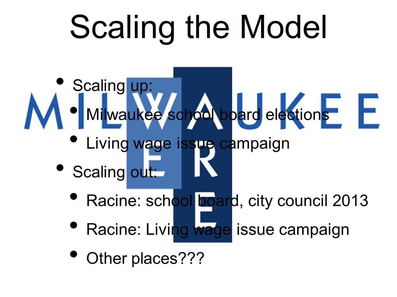 Scaling the Model Scaling up: Milwaukee school board elections Living wage issue campaign Scaling out: Racine: school board, city council 2013 Racine: