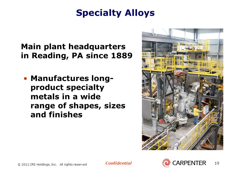 Confidential © 2011 CRS Holdings, Inc. All rights reserved 19 Specialty Alloys Main plant headquarters in Reading, PA since 1889 Manufactures long- pr