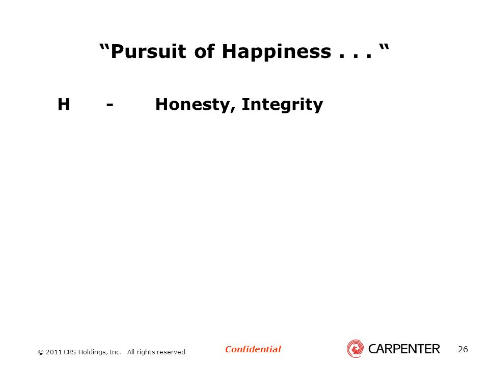 Confidential © 2011 CRS Holdings, Inc. All rights reserved 26 Pursuit of Happiness... H-Honesty, Integrity