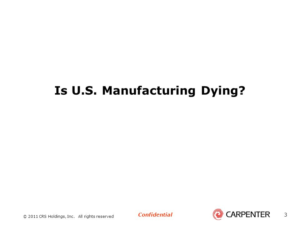 Confidential © 2011 CRS Holdings, Inc. All rights reserved 3 Is U.S. Manufacturing Dying?