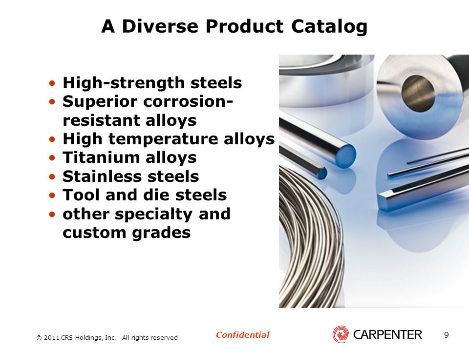 Confidential © 2011 CRS Holdings, Inc. All rights reserved 9 A Diverse Product Catalog High-strength steels Superior corrosion- resistant alloys High
