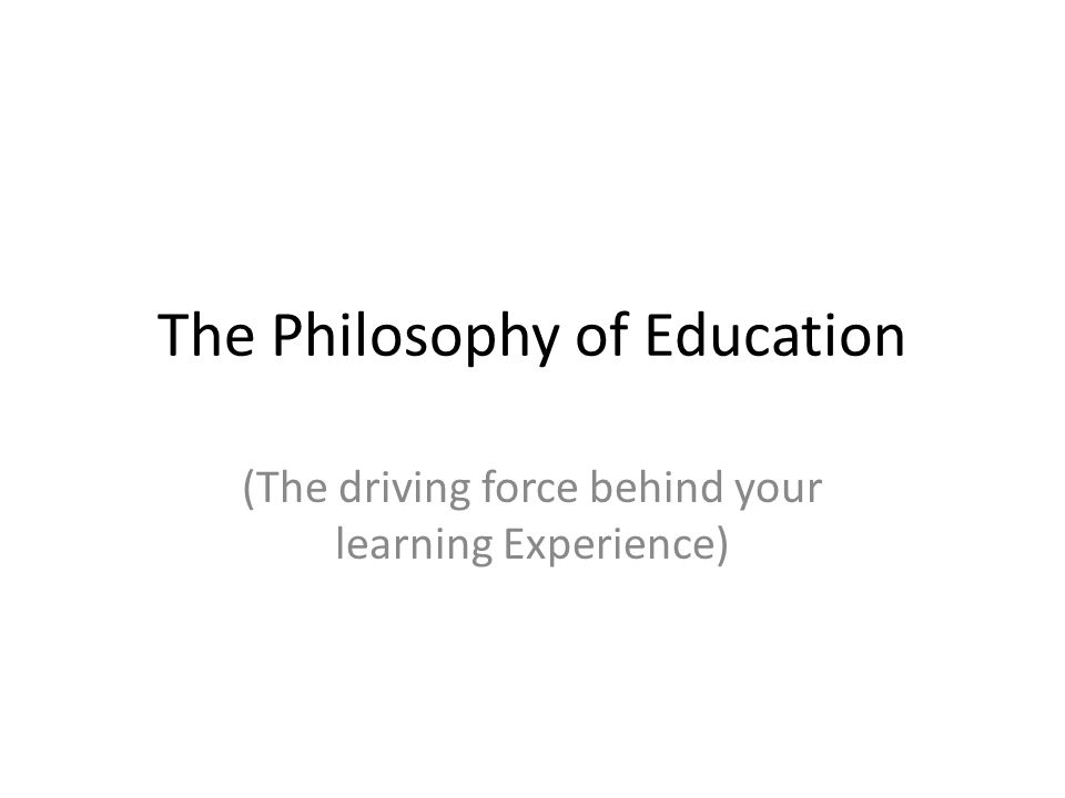 The Philosophy of Education (The driving force behind your learning Experience)
