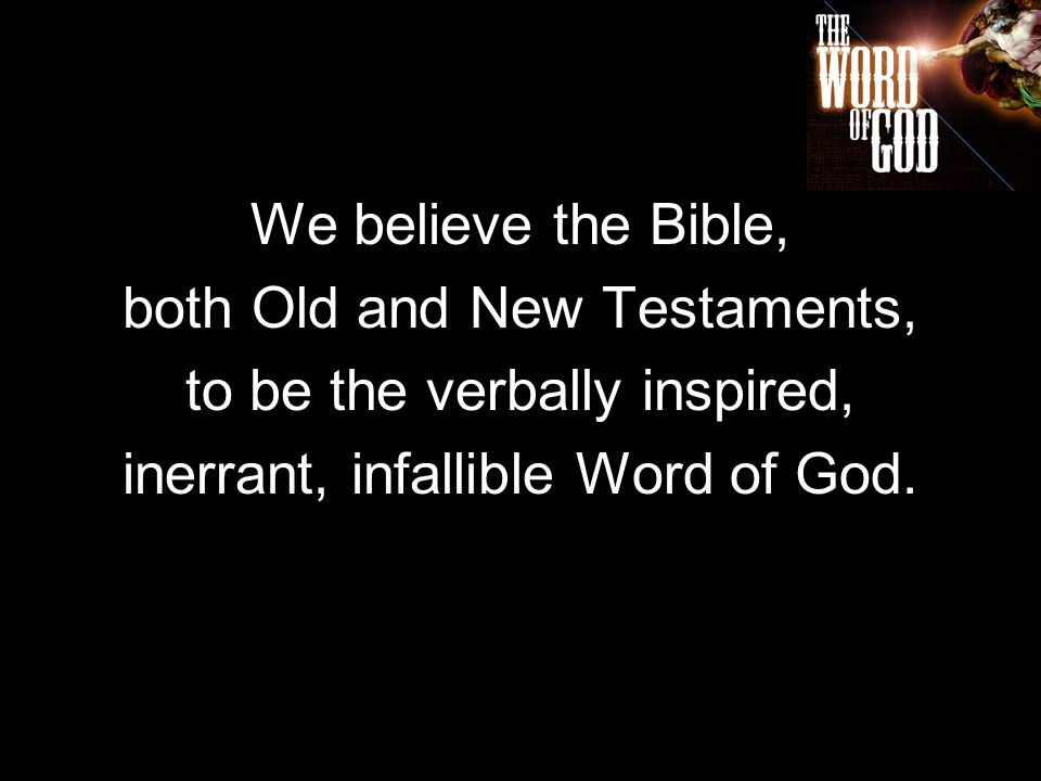 We believe the Bible, both Old and New Testaments, to be the verbally inspired, inerrant, infallible Word of God.