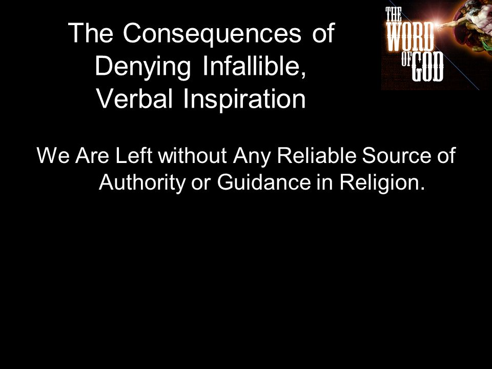 The Consequences of Denying Infallible, Verbal Inspiration We Are Left without Any Reliable Source of Authority or Guidance in Religion.
