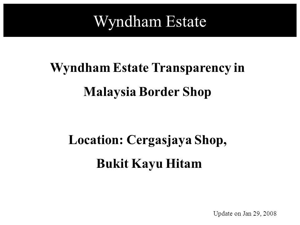 Wyndham Estate Wyndham Estate Transparency in Malaysia Border Shop Location: Cergasjaya Shop, Bukit Kayu Hitam Update on Jan 29, 2008