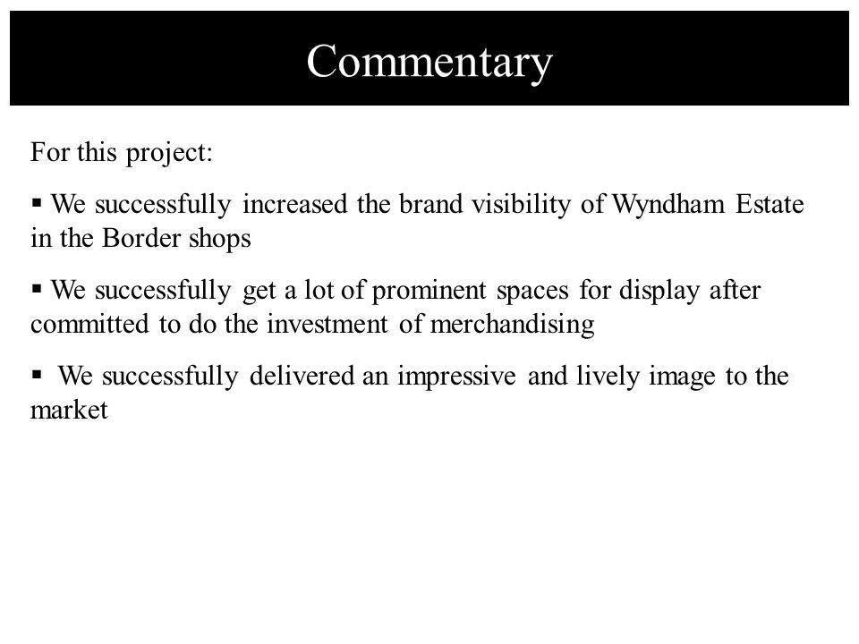 For this project: We successfully increased the brand visibility of Wyndham Estate in the Border shops We successfully get a lot of prominent spaces f