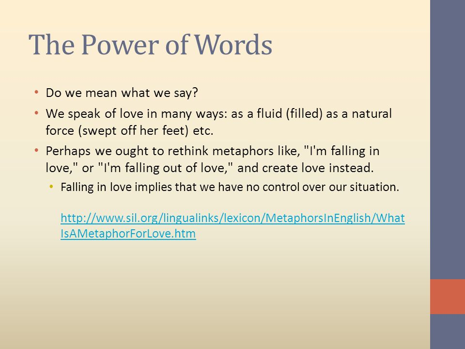 The Power of Words Do we mean what we say? We speak of love in many ways: as a fluid (filled) as a natural force (swept off her feet) etc. Perhaps we