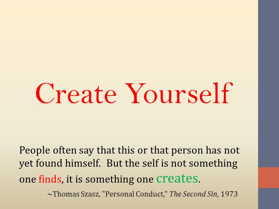Create Yourself People often say that this or that person has not yet found himself. But the self is not something one finds, it is something one crea