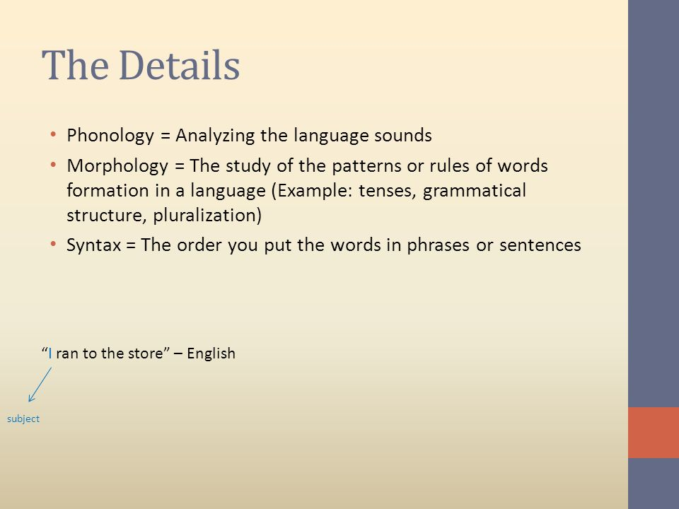 The Details Phonology = Analyzing the language sounds Morphology = The study of the patterns or rules of words formation in a language (Example: tense
