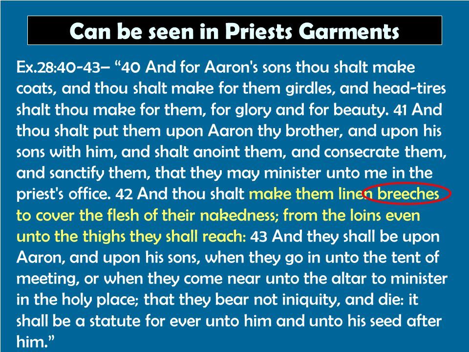 Can be seen in Priests Garments Ex.28:40-43– 40 And for Aaron's sons thou shalt make coats, and thou shalt make for them girdles, and head-tires shalt