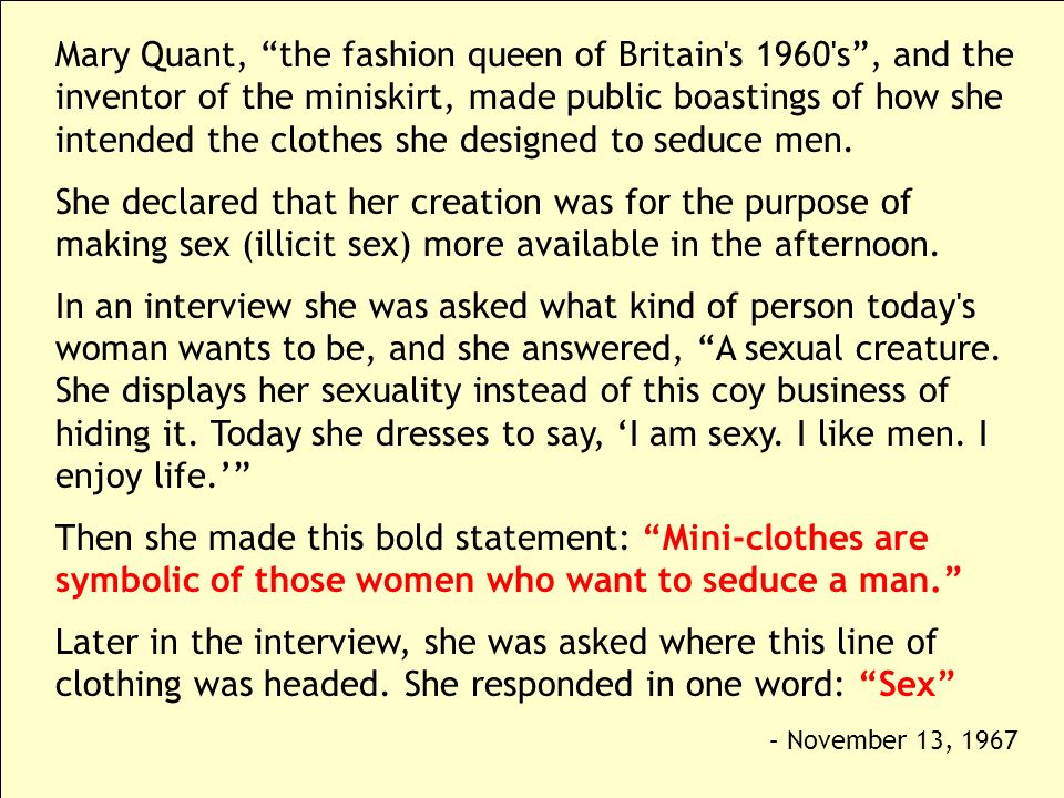 Mary Quant, the fashion queen of Britain's 1960's, and the inventor of the miniskirt, made public boastings of how she intended the clothes she design