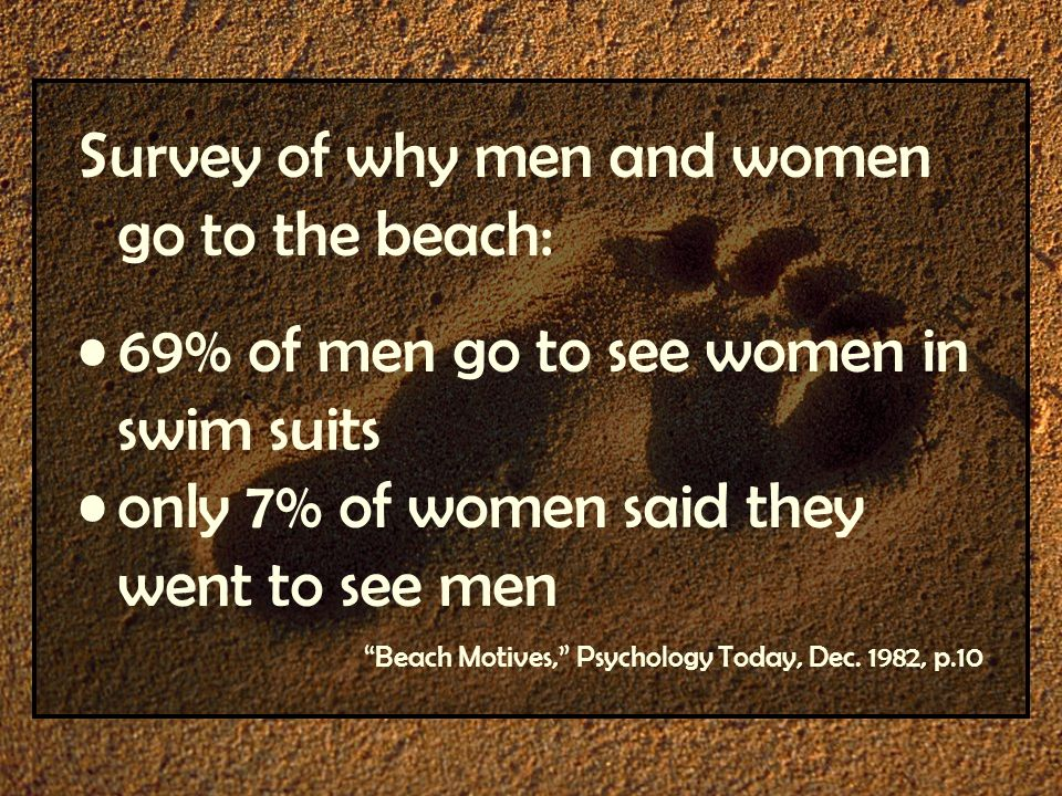 Survey of why men and women go to the beach: 69% of men go to see women in swim suits only 7% of women said they went to see men Beach Motives, Psycho