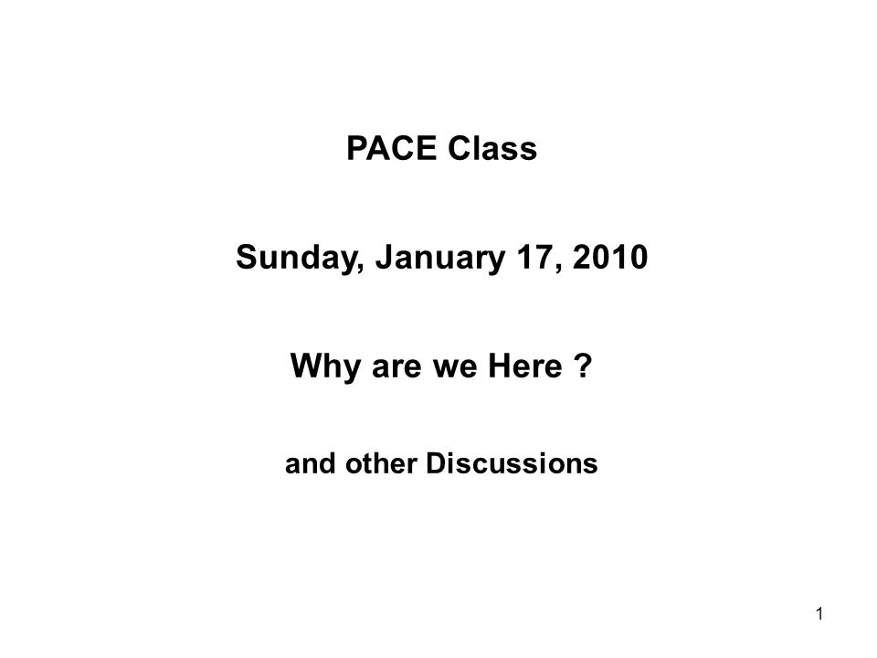 1 PACE Class Sunday, January 17, 2010 Why are we Here ? and other Discussions
