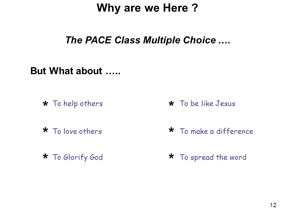 12 But What about ….. ****** ****** Why are we Here ? The PACE Class Multiple Choice …. To help others To love others To Glorify God To be like Jesus